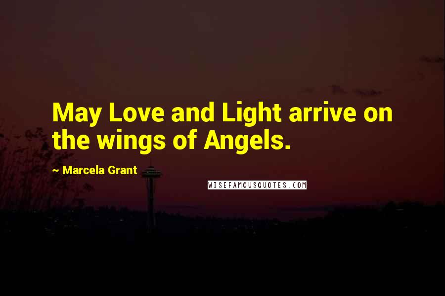 Marcela Grant quotes: May Love and Light arrive on the wings of Angels.