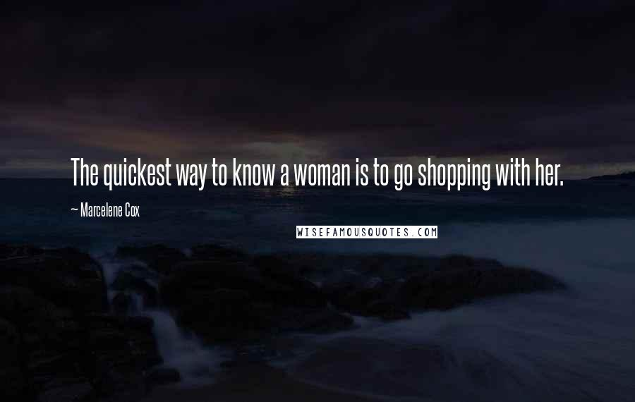 Marcelene Cox quotes: The quickest way to know a woman is to go shopping with her.