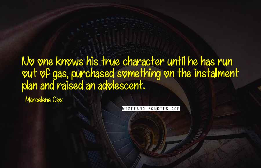 Marcelene Cox quotes: No one knows his true character until he has run out of gas, purchased something on the installment plan and raised an adolescent.