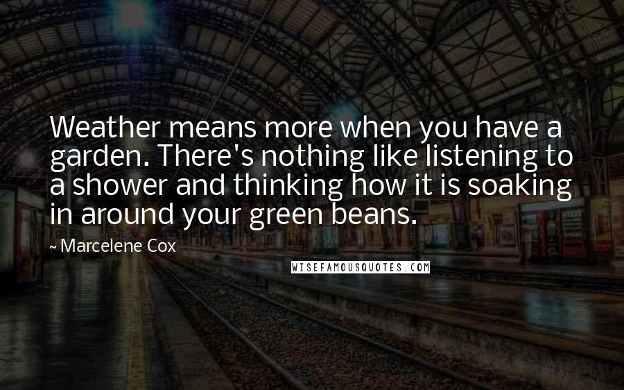 Marcelene Cox quotes: Weather means more when you have a garden. There's nothing like listening to a shower and thinking how it is soaking in around your green beans.