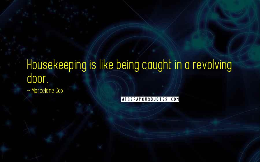 Marcelene Cox quotes: Housekeeping is like being caught in a revolving door.