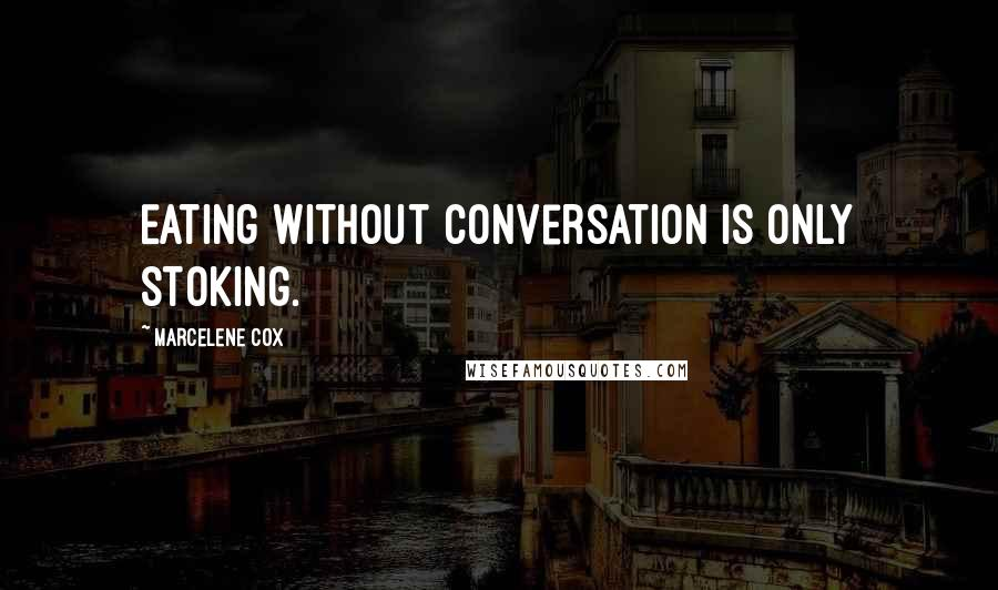 Marcelene Cox quotes: Eating without conversation is only stoking.