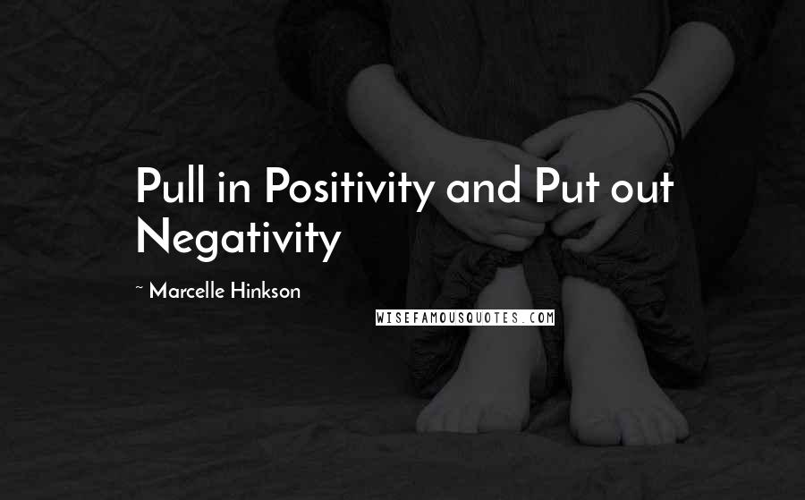Marcelle Hinkson quotes: Pull in Positivity and Put out Negativity
