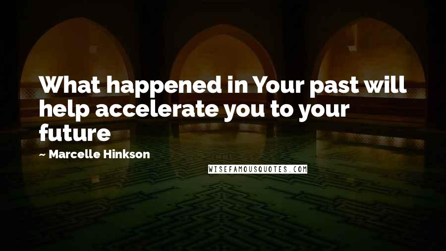 Marcelle Hinkson quotes: What happened in Your past will help accelerate you to your future