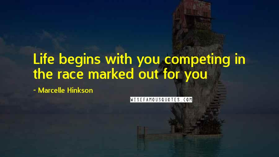 Marcelle Hinkson quotes: Life begins with you competing in the race marked out for you