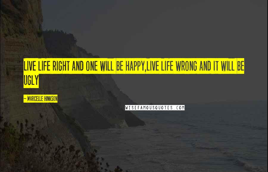 Marcelle Hinkson quotes: Live life right and one will be happy,live life wrong and it will be ugly