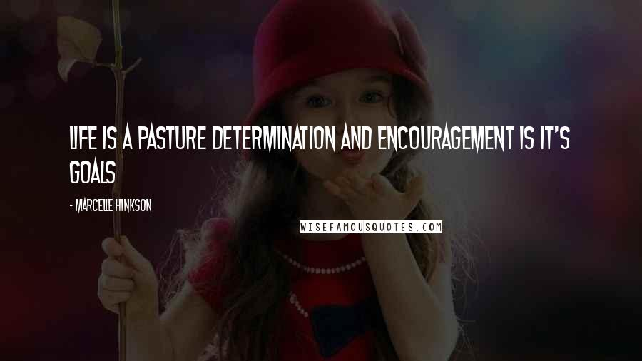 Marcelle Hinkson quotes: Life is a pasture determination and encouragement is it's goals