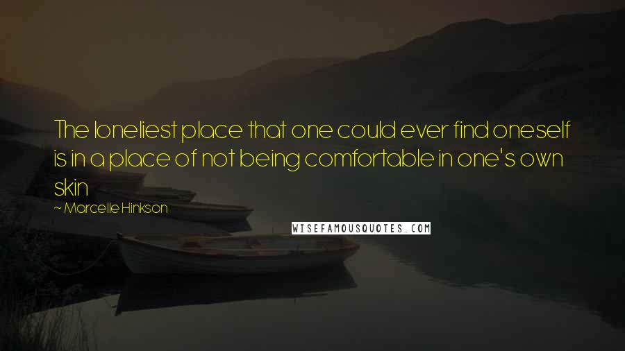 Marcelle Hinkson quotes: The loneliest place that one could ever find oneself is in a place of not being comfortable in one's own skin