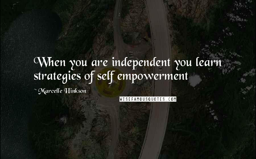 Marcelle Hinkson quotes: When you are independent you learn strategies of self empowerment