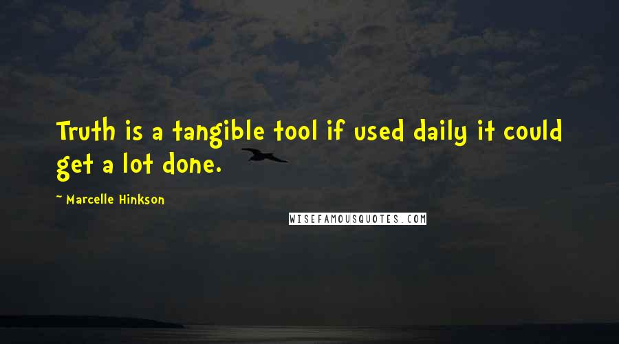 Marcelle Hinkson quotes: Truth is a tangible tool if used daily it could get a lot done.