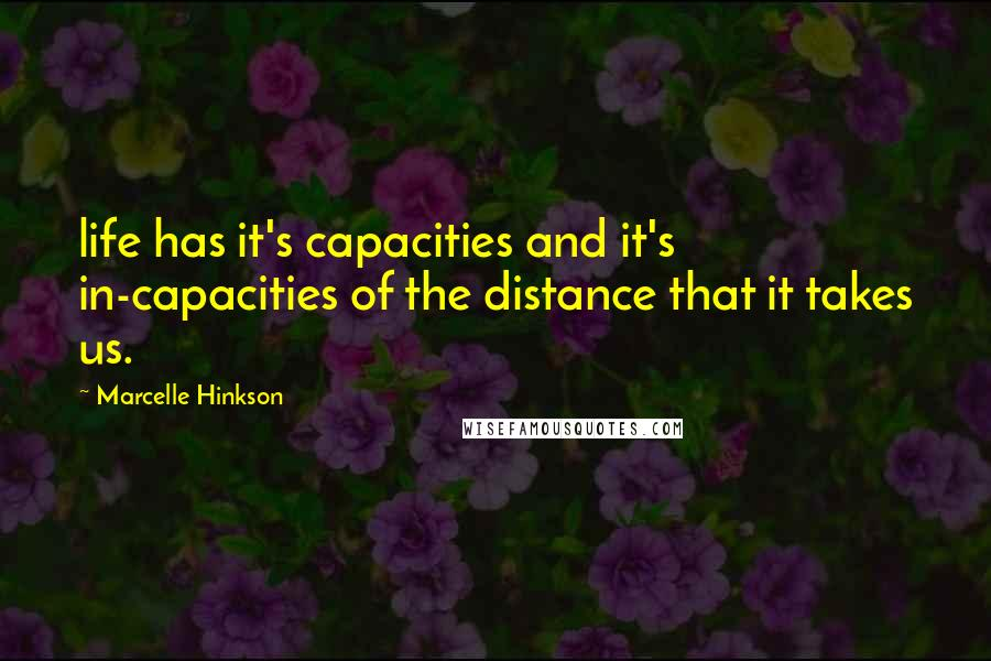 Marcelle Hinkson quotes: life has it's capacities and it's in-capacities of the distance that it takes us.