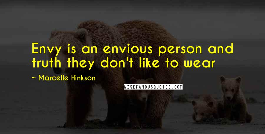 Marcelle Hinkson quotes: Envy is an envious person and truth they don't like to wear