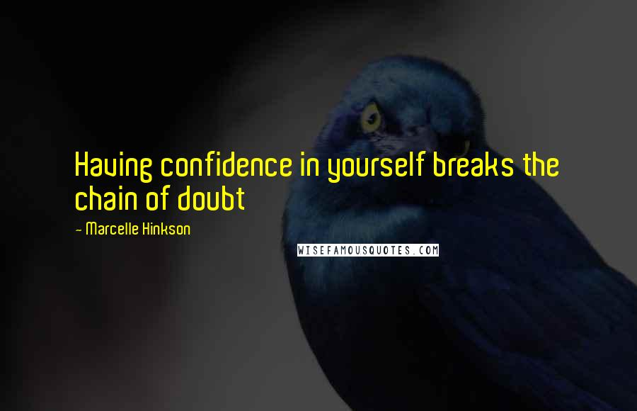 Marcelle Hinkson quotes: Having confidence in yourself breaks the chain of doubt