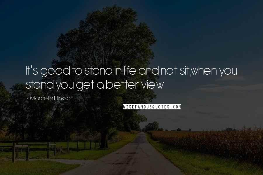 Marcelle Hinkson quotes: It's good to stand in life and not sit,when you stand you get a better view