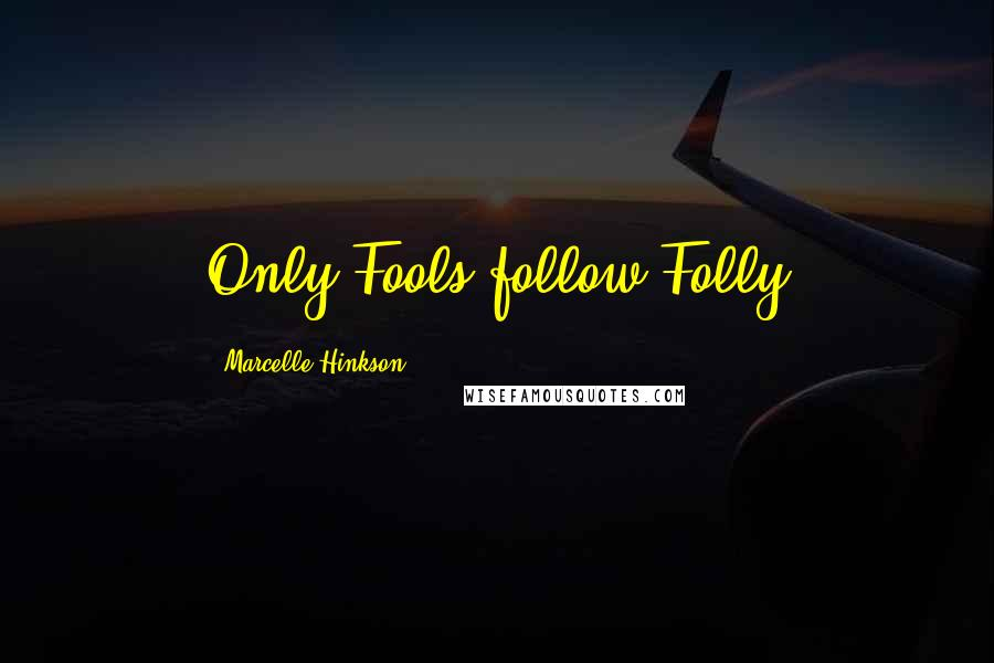 Marcelle Hinkson quotes: Only Fools follow Folly
