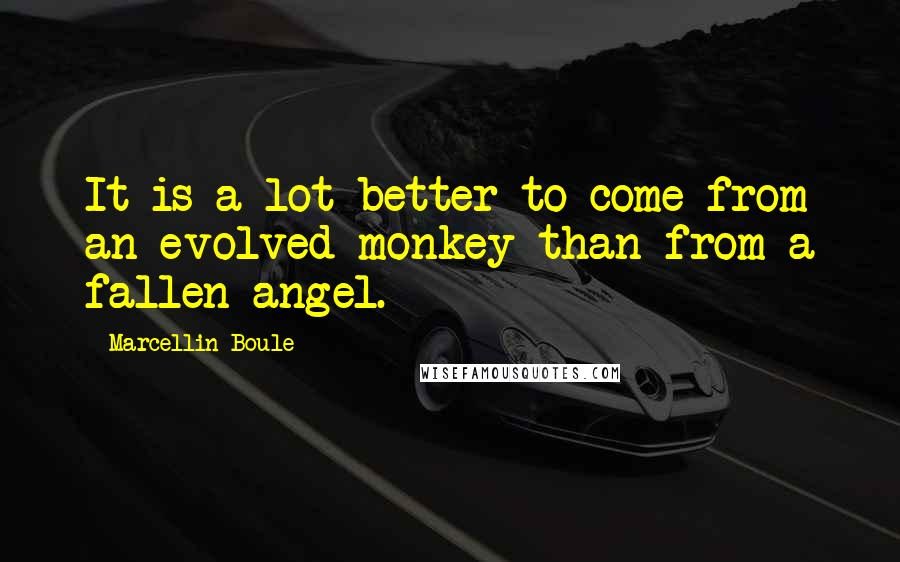 Marcellin Boule quotes: It is a lot better to come from an evolved monkey than from a fallen angel.