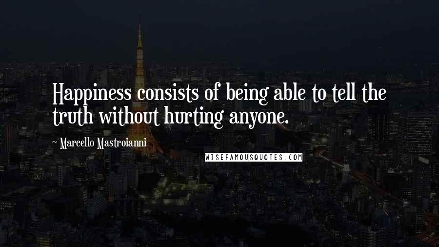 Marcello Mastroianni quotes: Happiness consists of being able to tell the truth without hurting anyone.