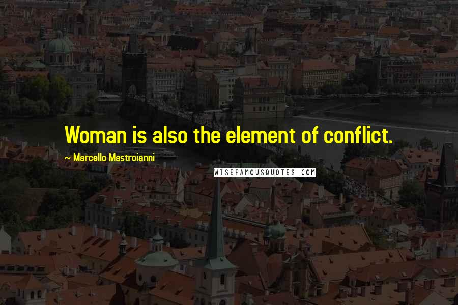 Marcello Mastroianni quotes: Woman is also the element of conflict.