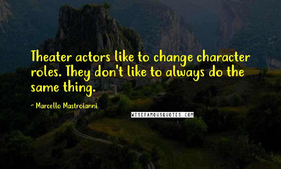 Marcello Mastroianni quotes: Theater actors like to change character roles. They don't like to always do the same thing.