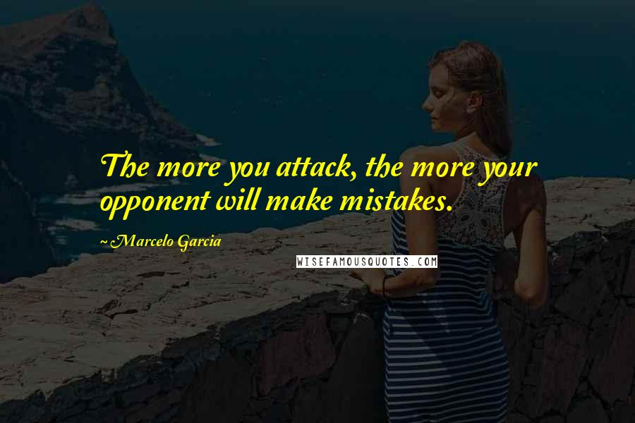 Marcelo Garcia quotes: The more you attack, the more your opponent will make mistakes.