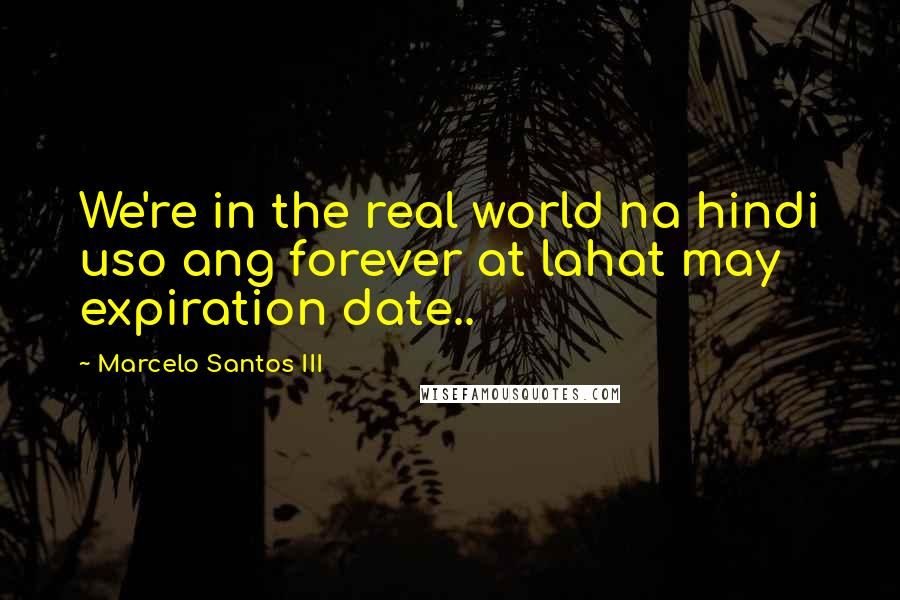Marcelo Santos III quotes: We're in the real world na hindi uso ang forever at lahat may expiration date..