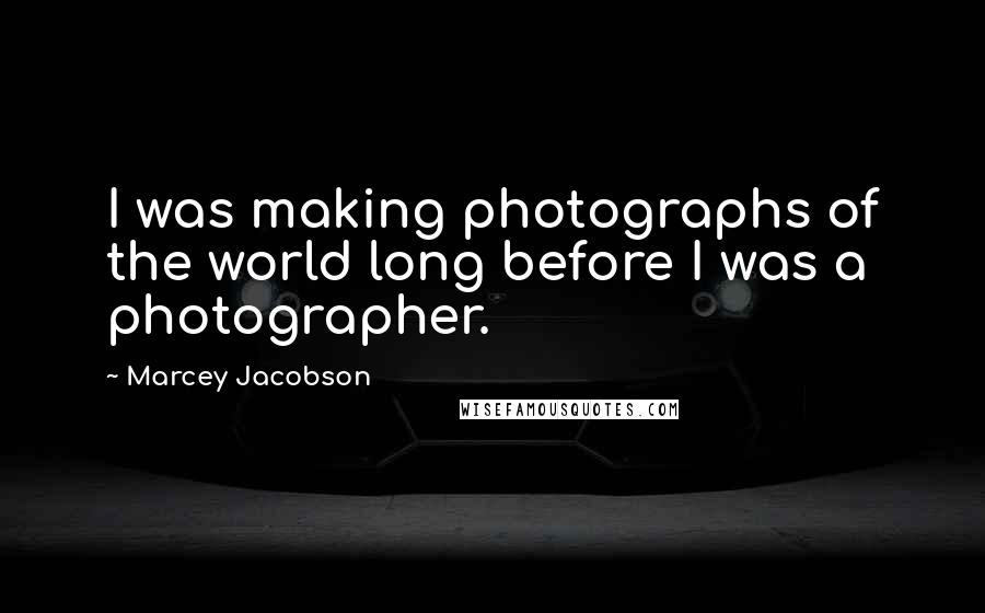 Marcey Jacobson quotes: I was making photographs of the world long before I was a photographer.