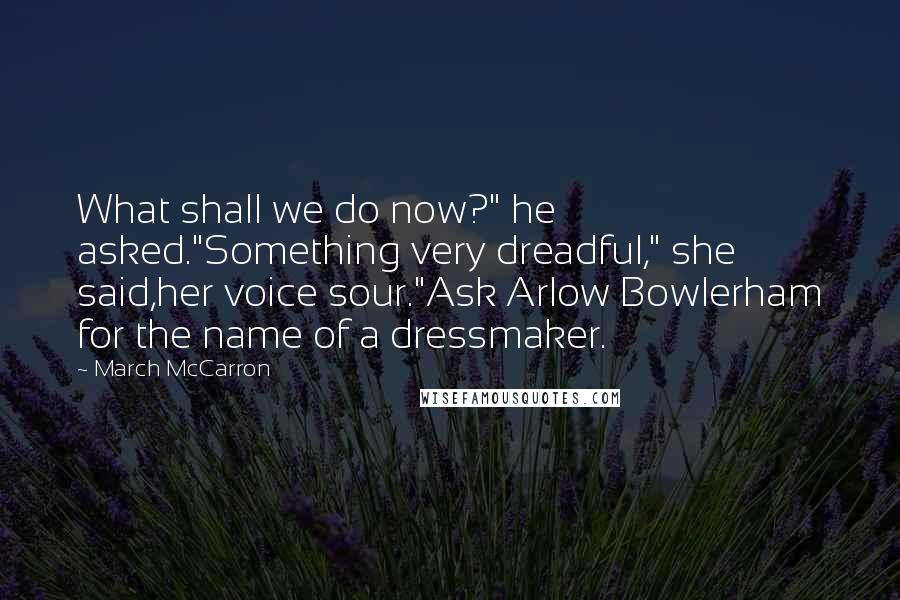 """March McCarron quotes: What shall we do now?"""" he asked.""""Something very dreadful,"""" she said,her voice sour.""""Ask Arlow Bowlerham for the name of a dressmaker."""