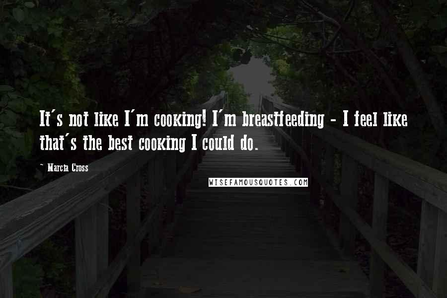 Marcia Cross quotes: It's not like I'm cooking! I'm breastfeeding - I feel like that's the best cooking I could do.