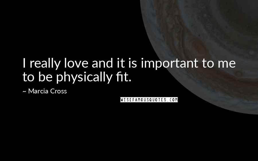 Marcia Cross quotes: I really love and it is important to me to be physically fit.