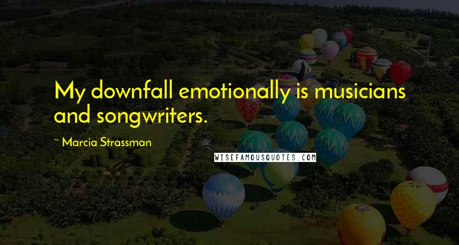 Marcia Strassman quotes: My downfall emotionally is musicians and songwriters.