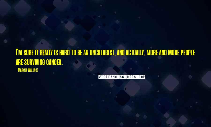 Marcia Wallace quotes: I'm sure it really is hard to be an oncologist, and actually, more and more people are surviving cancer.