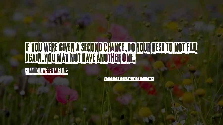 Marcia Weber Martins quotes: If you were given a second chance,do your best to not fail again.You may not have another one.