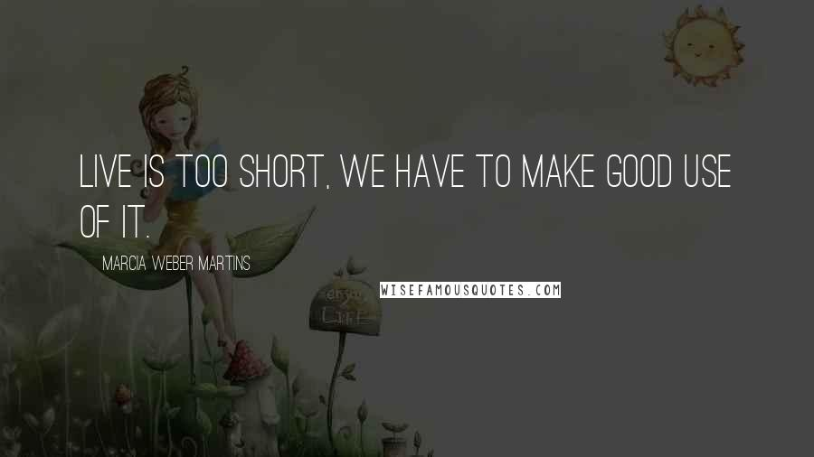 Marcia Weber Martins quotes: Live is too short, we have to make good use of it.