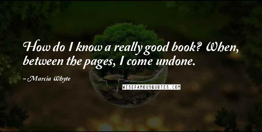 Marcia Whyte quotes: How do I know a really good book? When, between the pages, I come undone.