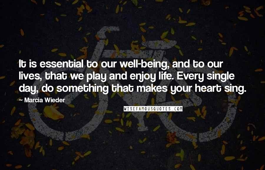 Marcia Wieder quotes: It is essential to our well-being, and to our lives, that we play and enjoy life. Every single day, do something that makes your heart sing.