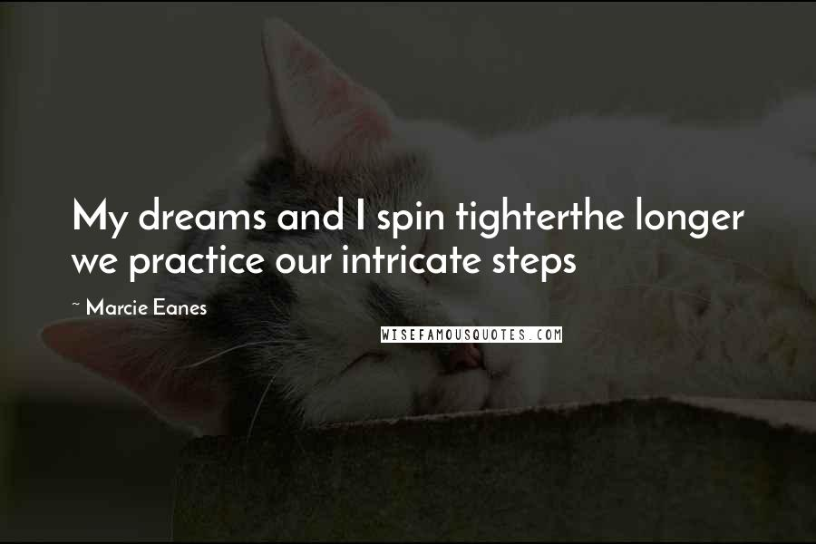 Marcie Eanes quotes: My dreams and I spin tighterthe longer we practice our intricate steps