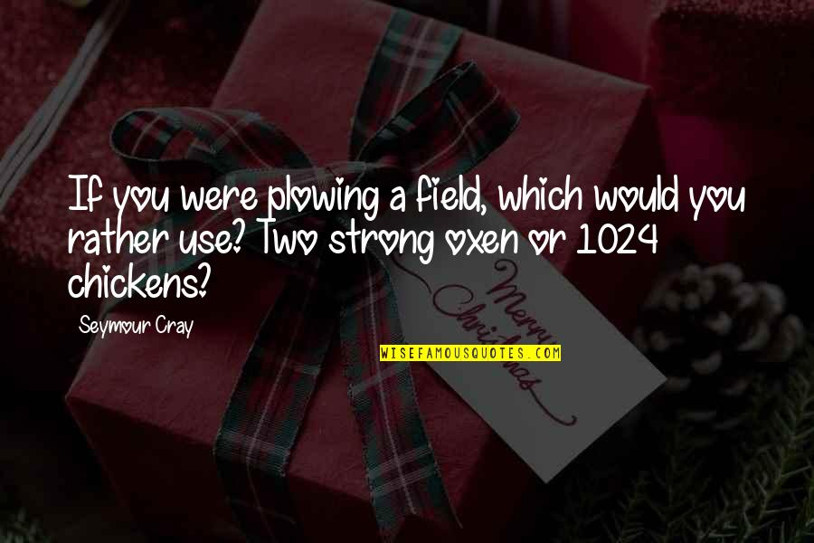 Marco Bott Quotes By Seymour Cray: If you were plowing a field, which would
