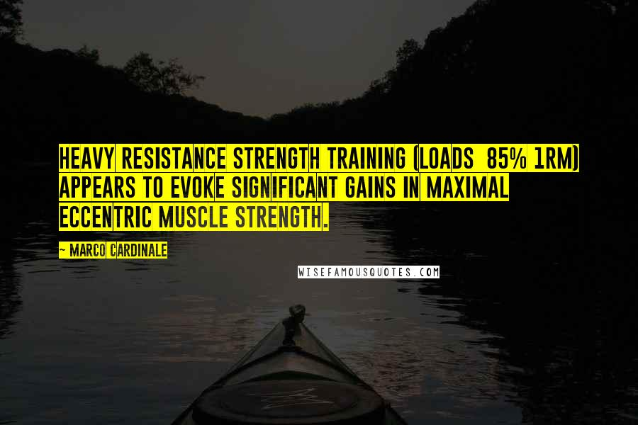 Marco Cardinale quotes: Heavy resistance strength training (loads 85% 1RM) appears to evoke significant gains in maximal eccentric muscle strength.