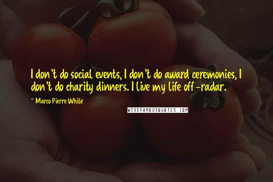 Marco Pierre White quotes: I don't do social events, I don't do award ceremonies, I don't do charity dinners. I live my life off-radar.