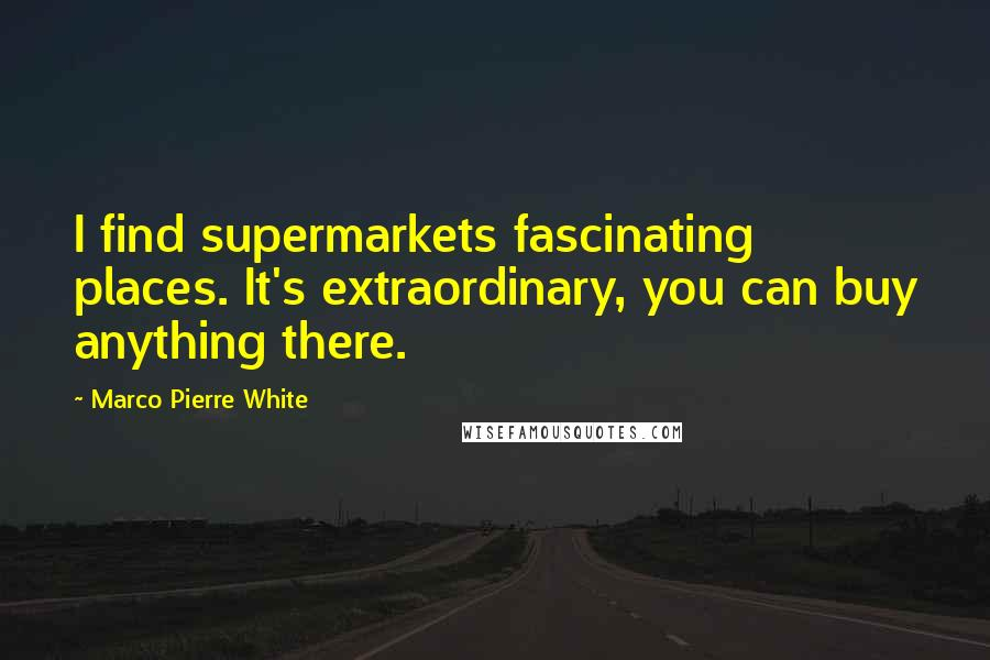 Marco Pierre White quotes: I find supermarkets fascinating places. It's extraordinary, you can buy anything there.