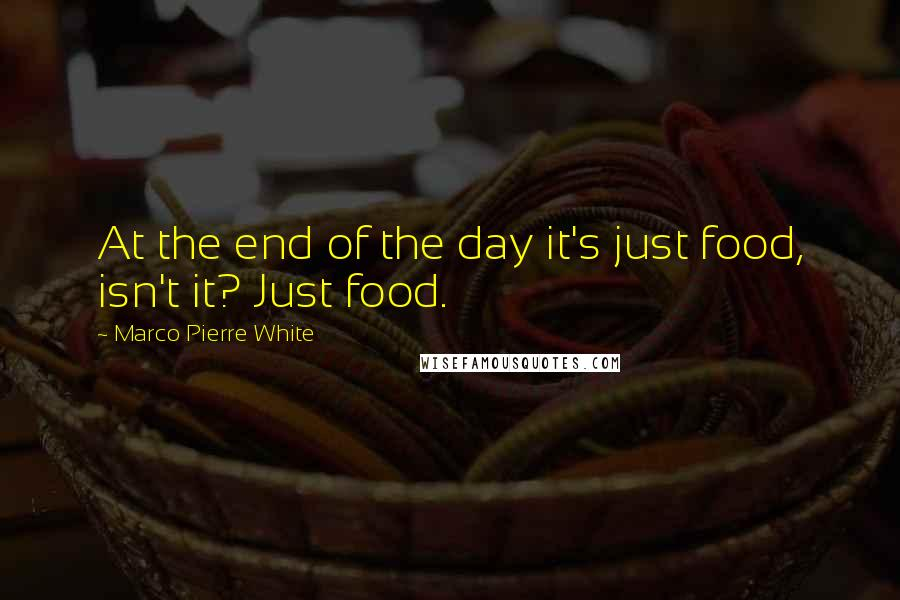 Marco Pierre White quotes: At the end of the day it's just food, isn't it? Just food.