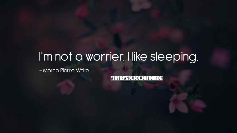 Marco Pierre White quotes: I'm not a worrier. I like sleeping.