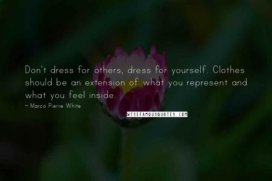 Marco Pierre White quotes: Don't dress for others, dress for yourself. Clothes should be an extension of what you represent and what you feel inside.