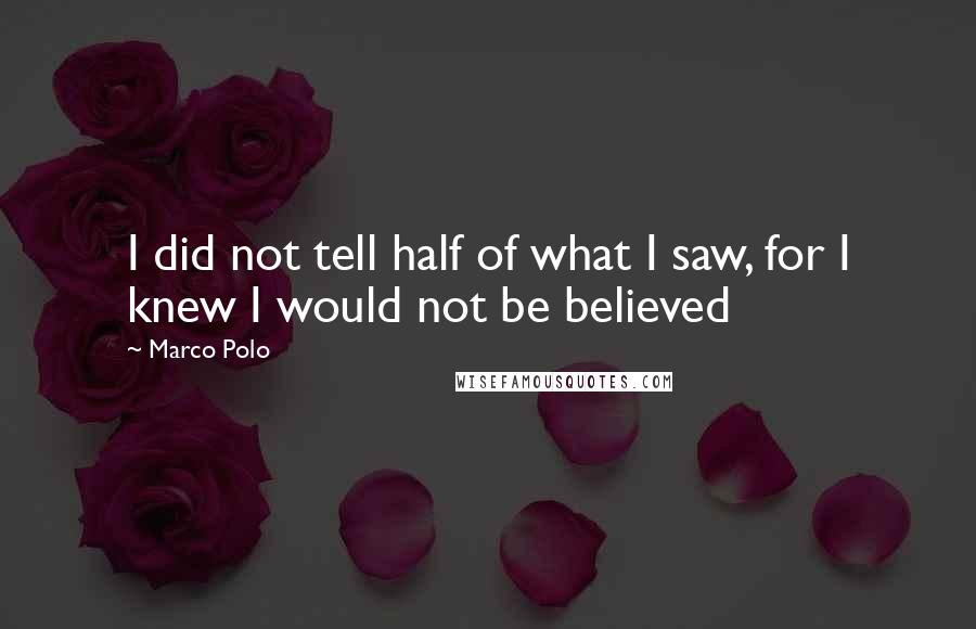 Marco Polo quotes: I did not tell half of what I saw, for I knew I would not be believed
