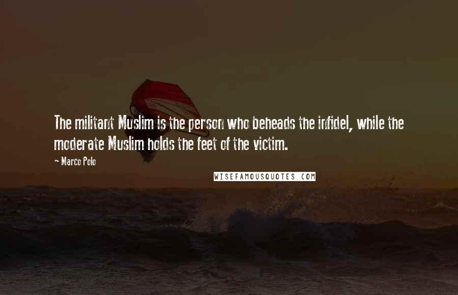 Marco Polo quotes: The militant Muslim is the person who beheads the infidel, while the moderate Muslim holds the feet of the victim.