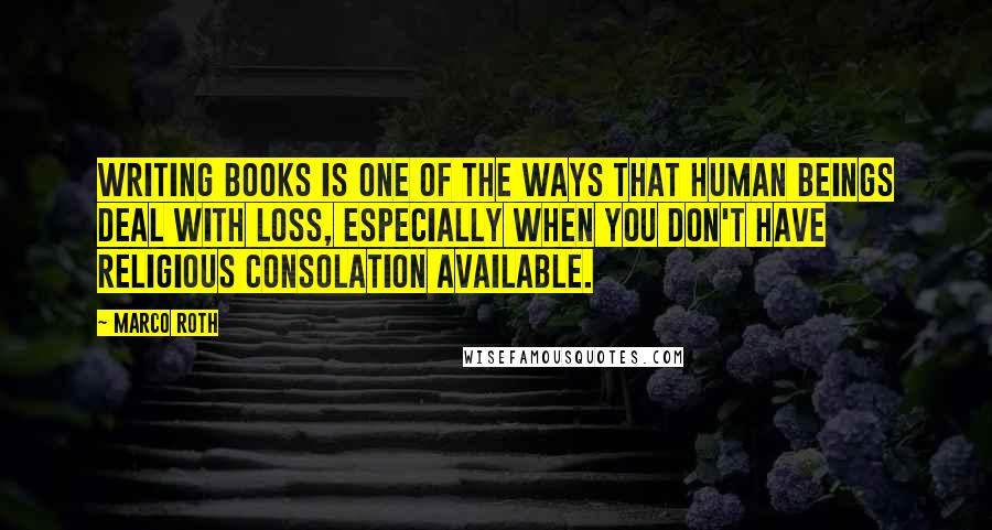 Marco Roth quotes: Writing books is one of the ways that human beings deal with loss, especially when you don't have religious consolation available.