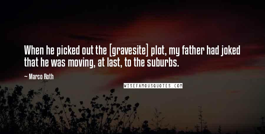 Marco Roth quotes: When he picked out the [gravesite] plot, my father had joked that he was moving, at last, to the suburbs.