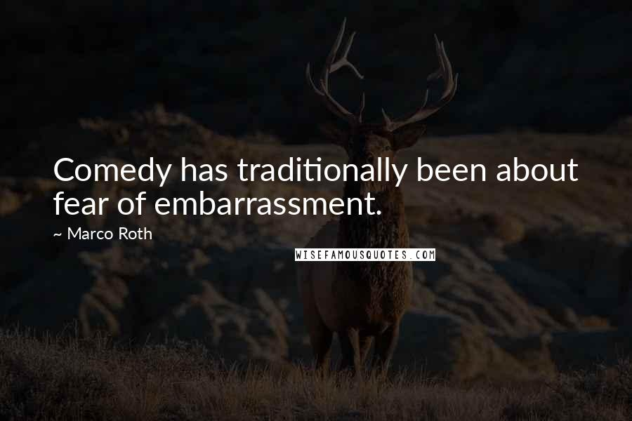 Marco Roth quotes: Comedy has traditionally been about fear of embarrassment.