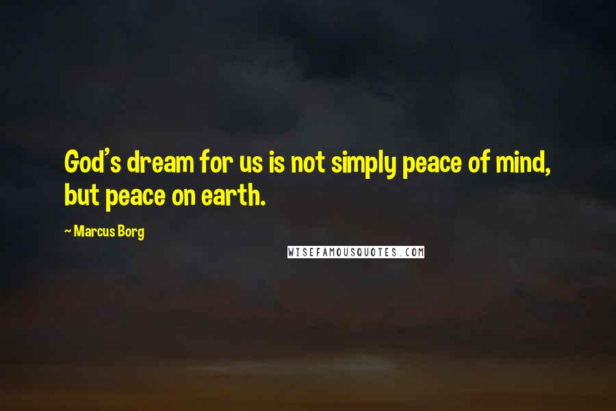 Marcus Borg quotes: God's dream for us is not simply peace of mind, but peace on earth.