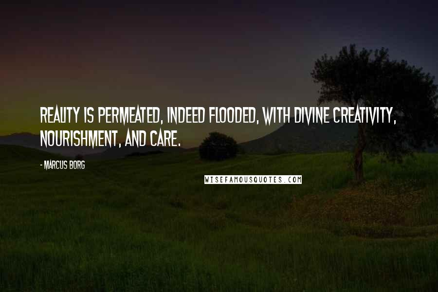 Marcus Borg quotes: Reality is permeated, indeed flooded, with divine creativity, nourishment, and care.